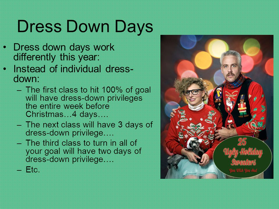 Dress Down Days Dress down days work differently this year: Instead of individual dress- down: –The first class to hit 100% of goal will have dress-down privileges the entire week before Christmas…4 days….