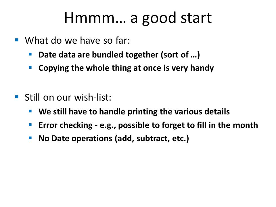Hmmm… a good start  What do we have so far:  Date data are bundled together (sort of …)  Copying the whole thing at once is very handy  Still on our wish-list:  We still have to handle printing the various details  Error checking - e.g., possible to forget to fill in the month  No Date operations (add, subtract, etc.)