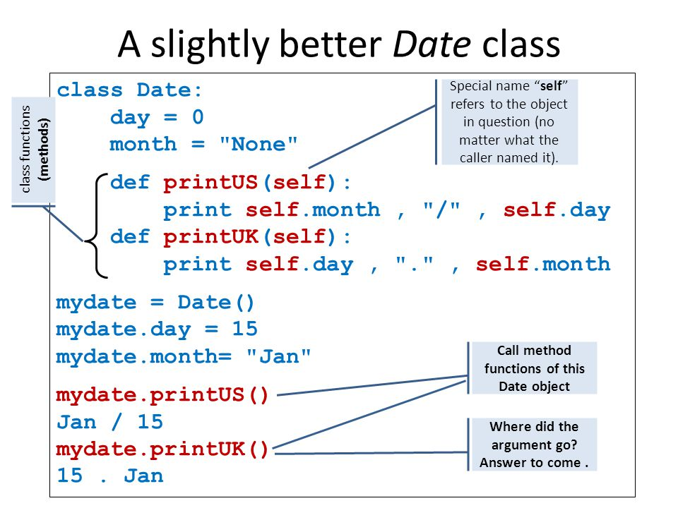 A slightly better Date class class Date: day = 0 month = None def printUS(self): print self.month, / , self.day def printUK(self): print self.day, . , self.month mydate = Date() mydate.day = 15 mydate.month= Jan mydate.printUS() Jan / 15 mydate.printUK() 15.