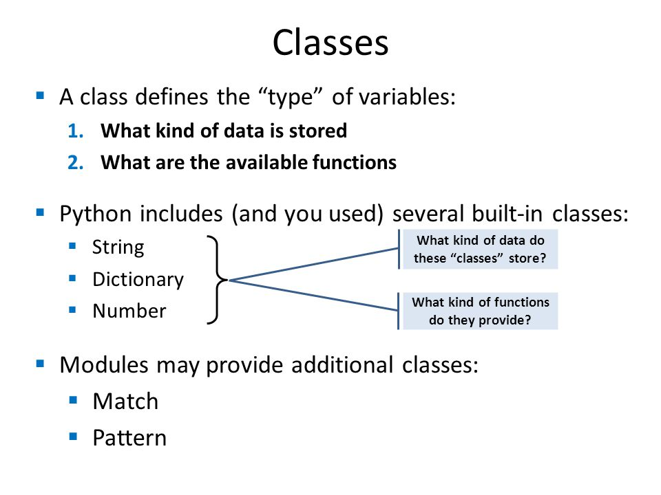 Classes  A class defines the type of variables: 1.What kind of data is stored 2.What are the available functions  Python includes (and you used) several built-in classes:  String  Dictionary  Number  Modules may provide additional classes:  Match  Pattern What kind of data do these classes store.