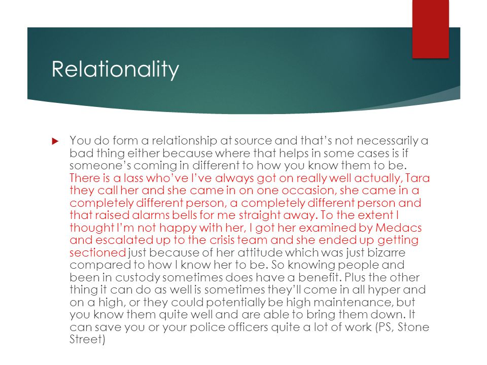 Relationality  You do form a relationship at source and that's not necessarily a bad thing either because where that helps in some cases is if someone's coming in different to how you know them to be.