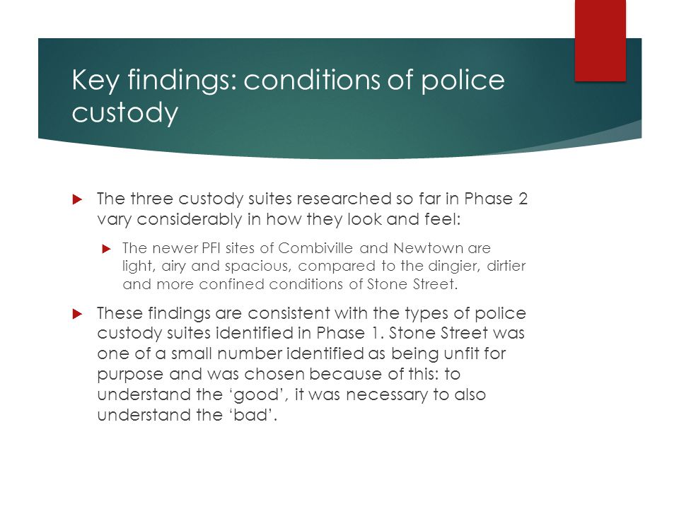 Key findings: conditions of police custody  The three custody suites researched so far in Phase 2 vary considerably in how they look and feel:  The newer PFI sites of Combiville and Newtown are light, airy and spacious, compared to the dingier, dirtier and more confined conditions of Stone Street.