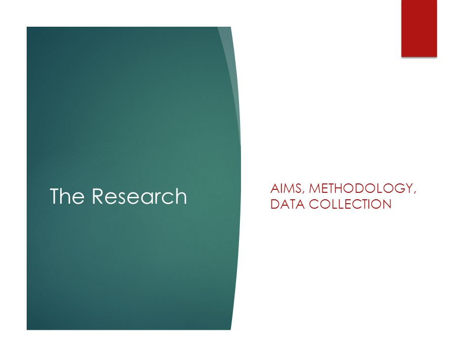 The Research AIMS, METHODOLOGY, DATA COLLECTION