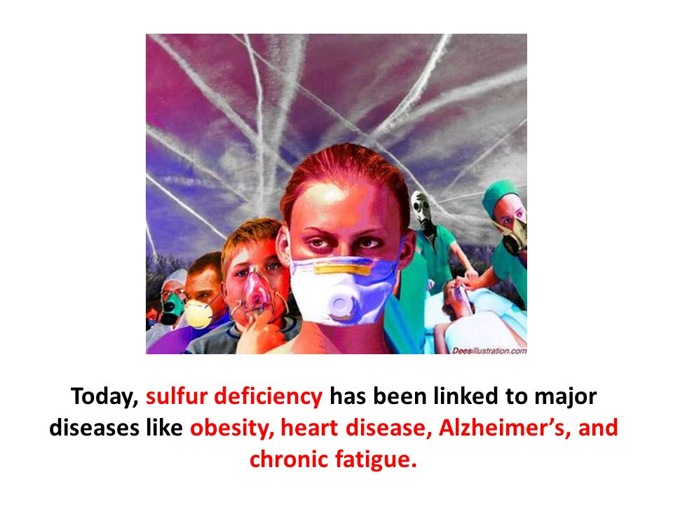 Today, sulfur deficiency has been linked to major diseases like obesity, heart disease, Alzheimer's, and chronic fatigue.