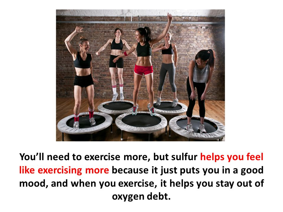 You'll need to exercise more, but sulfur helps you feel like exercising more because it just puts you in a good mood, and when you exercise, it helps you stay out of oxygen debt.
