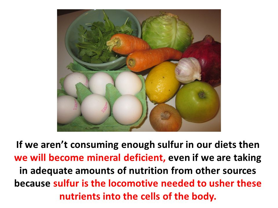 If we aren't consuming enough sulfur in our diets then we will become mineral deficient, even if we are taking in adequate amounts of nutrition from o
