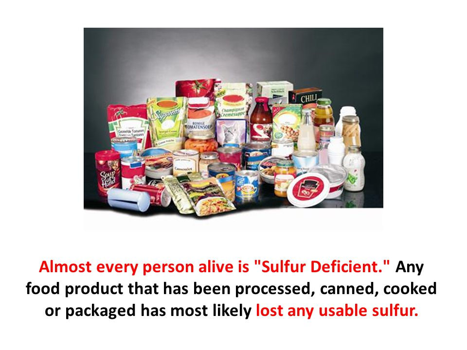 Almost every person alive is Sulfur Deficient. Any food product that has been processed, canned, cooked or packaged has most likely lost any usable sulfur.