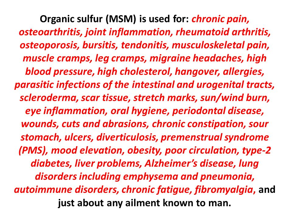 Organic sulfur (MSM) is used for: chronic pain, osteoarthritis, joint inflammation, rheumatoid arthritis, osteoporosis, bursitis, tendonitis, musculoskeletal pain, muscle cramps, leg cramps, migraine headaches, high blood pressure, high cholesterol, hangover, allergies, parasitic infections of the intestinal and urogenital tracts, scleroderma, scar tissue, stretch marks, sun/wind burn, eye inflammation, oral hygiene, periodontal disease, wounds, cuts and abrasions, chronic constipation, sour stomach, ulcers, diverticulosis, premenstrual syndrome (PMS), mood elevation, obesity, poor circulation, type-2 diabetes, liver problems, Alzheimer's disease, lung disorders including emphysema and pneumonia, autoimmune disorders, chronic fatigue, fibromyalgia, and just about any ailment known to man.