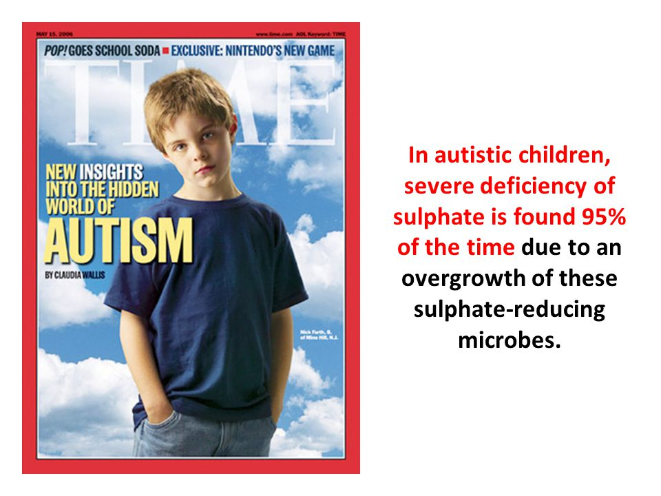 In autistic children, severe deficiency of sulphate is found 95% of the time due to an overgrowth of these sulphate-reducing microbes.