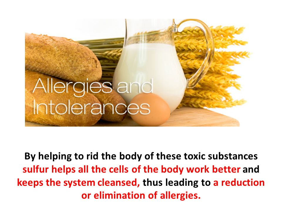 By helping to rid the body of these toxic substances sulfur helps all the cells of the body work better and keeps the system cleansed, thus leading to a reduction or elimination of allergies.