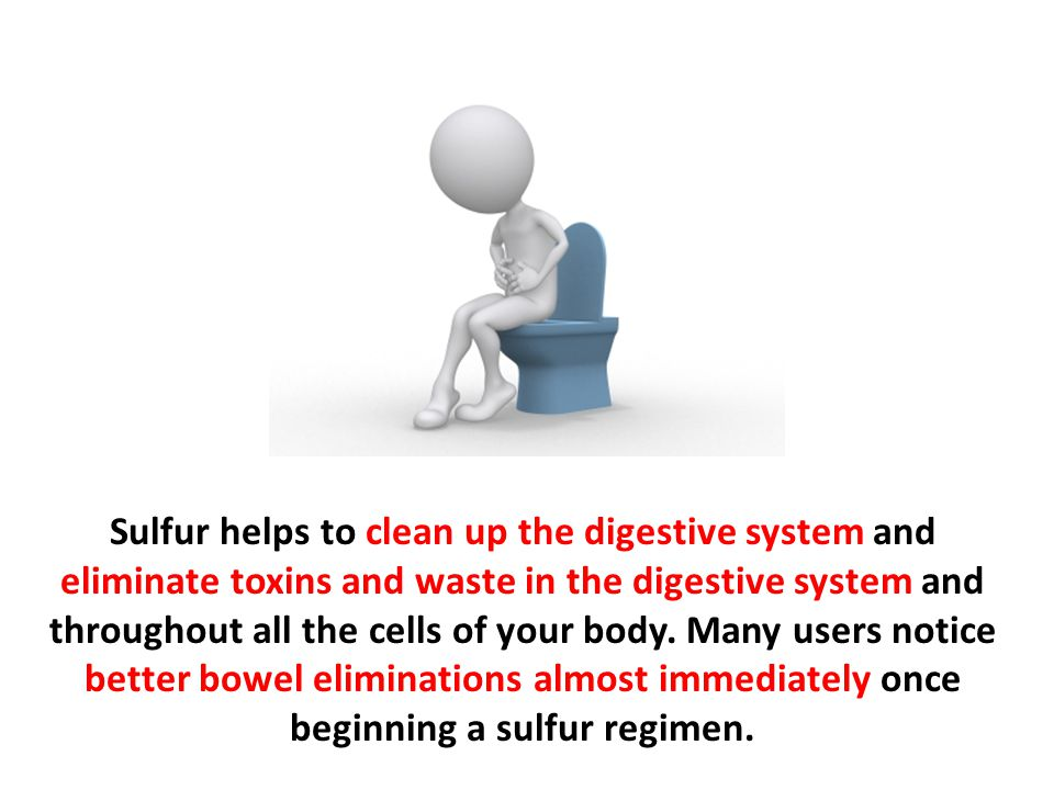 Sulfur helps to clean up the digestive system and eliminate toxins and waste in the digestive system and throughout all the cells of your body.