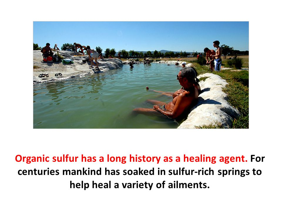 Organic sulfur has a long history as a healing agent. For centuries mankind has soaked in sulfur-rich springs to help heal a variety of ailments.