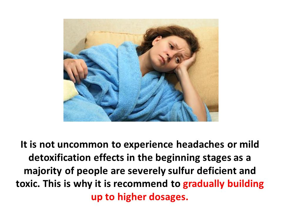 It is not uncommon to experience headaches or mild detoxification effects in the beginning stages as a majority of people are severely sulfur deficien