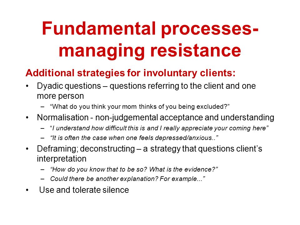 Fundamental processes- managing Resistance Working with involuntary client Start with compliment acknowledging the client's showing up to session. Fol