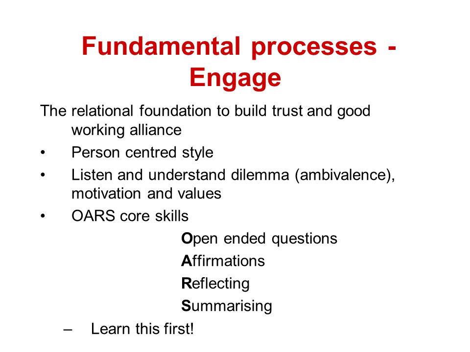 Fundamental processes - Engage The relational foundation to build trust and good working alliance Person centred style Listen and understand dilemma (ambivalence), motivation and values OARS core skills Open ended questions Affirmations Reflecting Summarising –Learn this first!