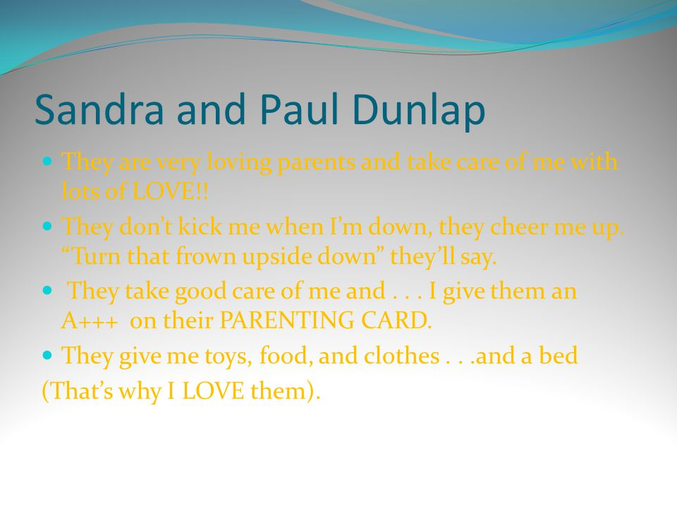 """Sandra and Paul Dunlap They are very loving parents and take care of me with lots of LOVE!! They don't kick me when I'm down, they cheer me up. """"Turn"""