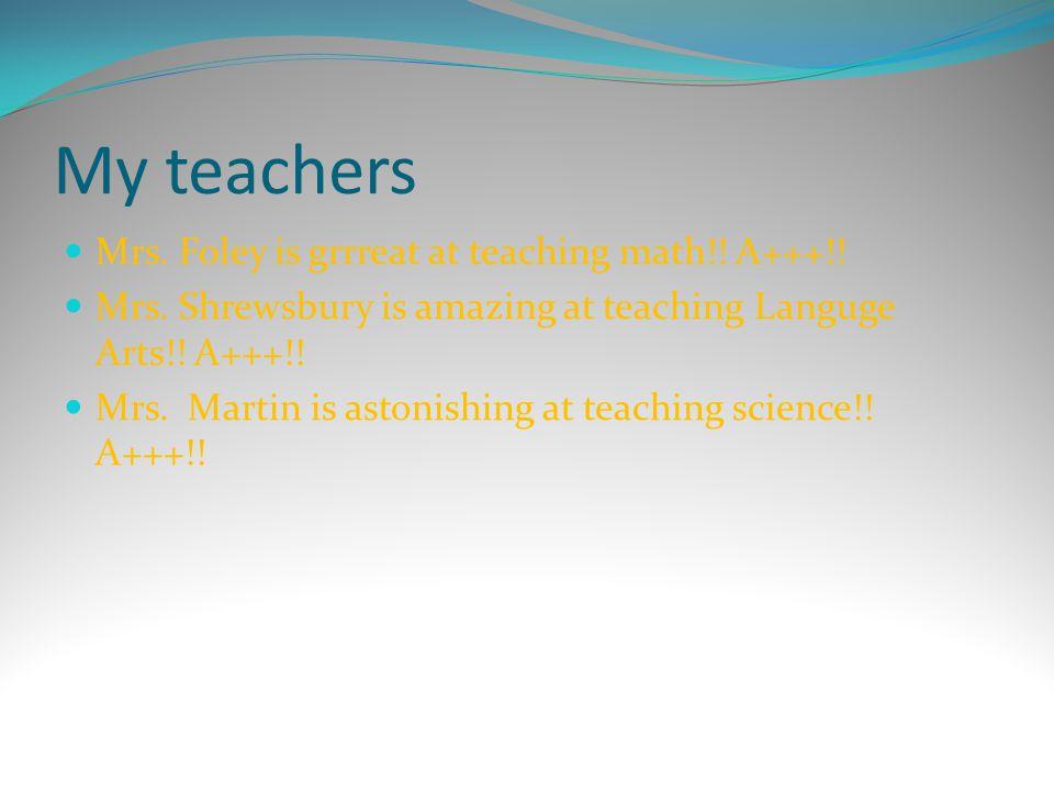 My teachers Mrs. Foley is grrreat at teaching math!! A+++!! Mrs. Shrewsbury is amazing at teaching Languge Arts!! A+++!! Mrs. Martin is astonishing at