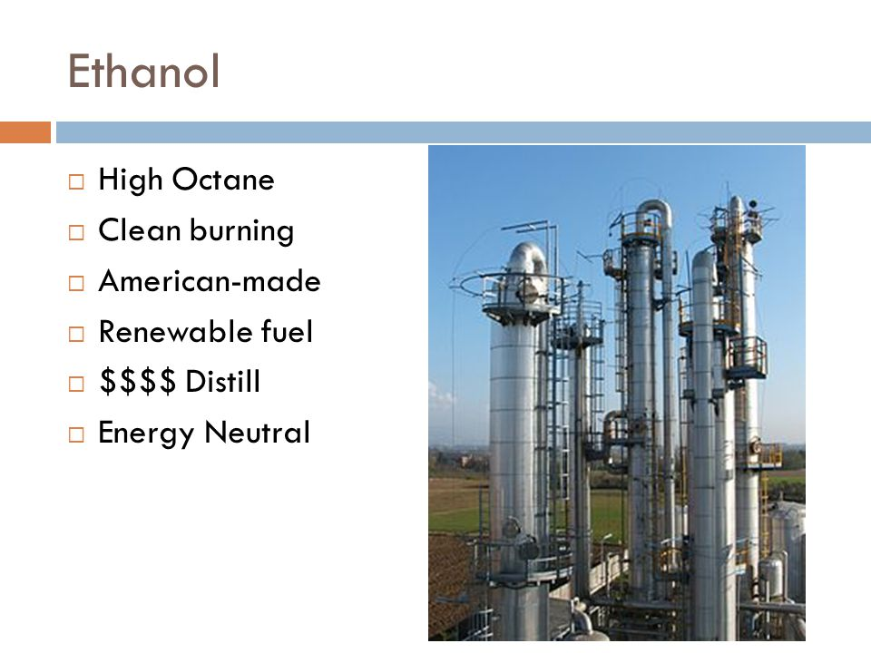 Ethanol  High Octane  Clean burning  American-made  Renewable fuel  $$$$ Distill  Energy Neutral