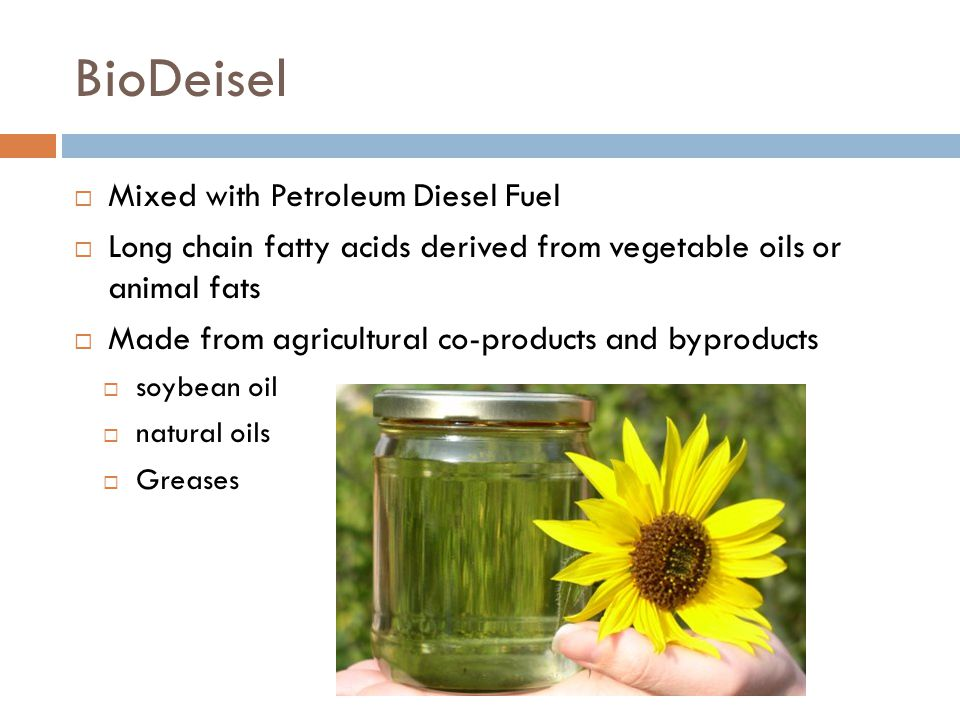 BioDeisel  Mixed with Petroleum Diesel Fuel  Long chain fatty acids derived from vegetable oils or animal fats  Made from agricultural co-products and byproducts  soybean oil  natural oils  Greases