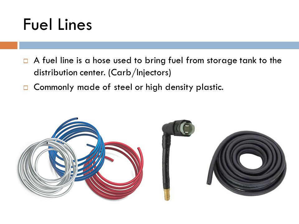 Fuel Lines  A fuel line is a hose used to bring fuel from storage tank to the distribution center.
