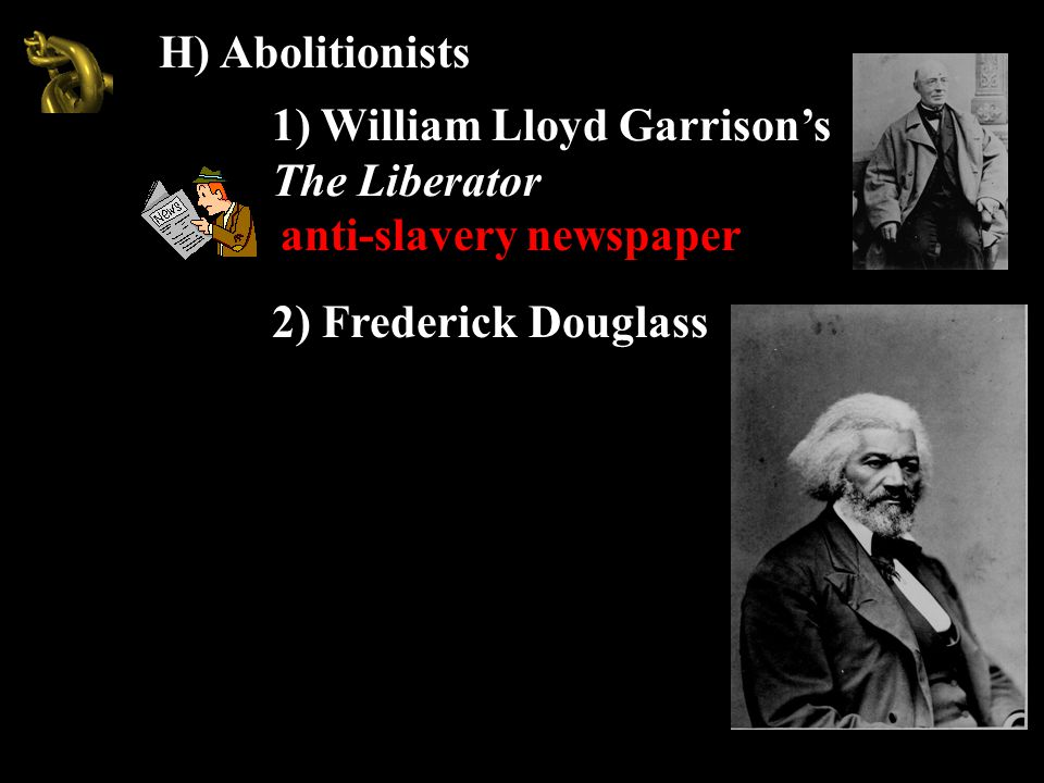 H) Abolitionists 1) William Lloyd Garrison's The Liberator anti-slavery newspaper 2) Frederick Douglass