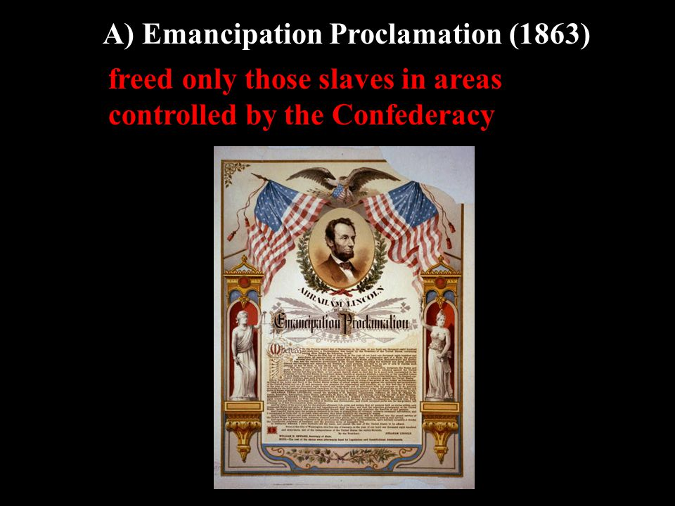 A) Emancipation Proclamation (1863) freed only those slaves in areas controlled by the Confederacy