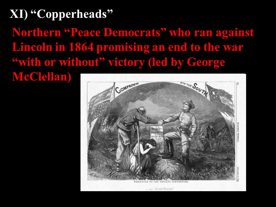 "XI) ""Copperheads"" Northern ""Peace Democrats"" who ran against Lincoln in 1864 promising an end to the war ""with or without"" victory (led by George McCl"