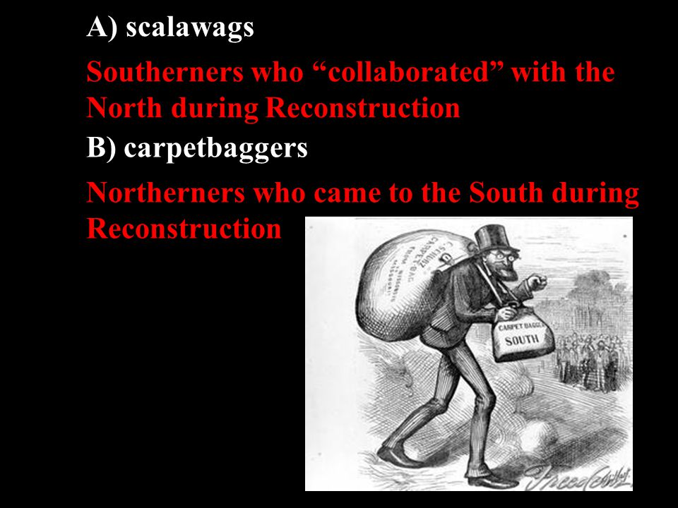 "A) scalawags Southerners who ""collaborated"" with the North during Reconstruction B) carpetbaggers Northerners who came to the South during Reconstruct"