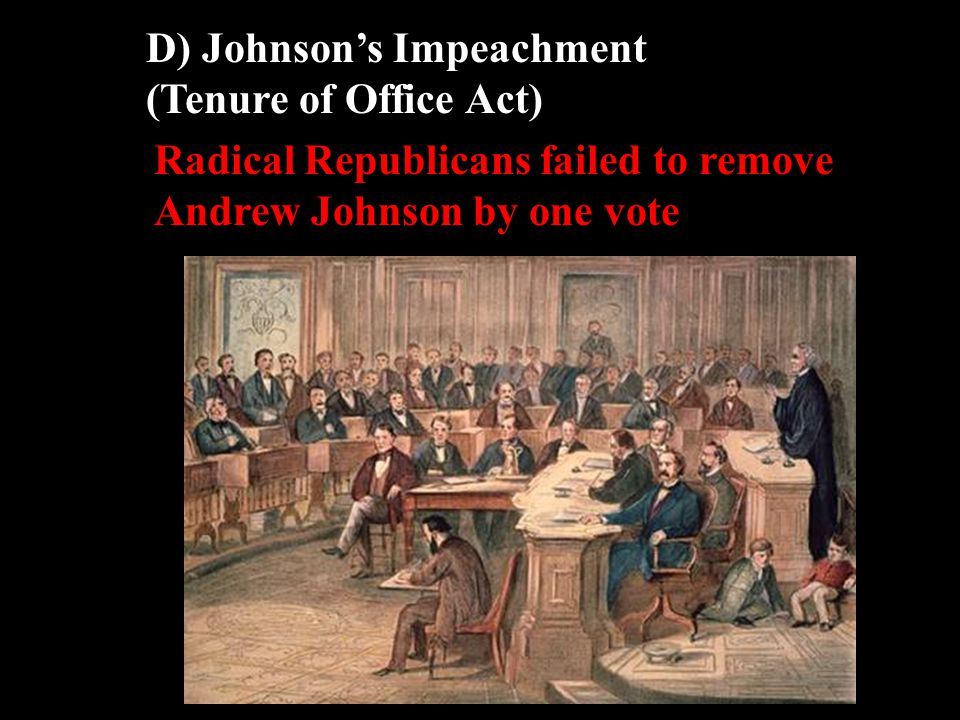 D) Johnson's Impeachment (Tenure of Office Act) Radical Republicans failed to remove Andrew Johnson by one vote