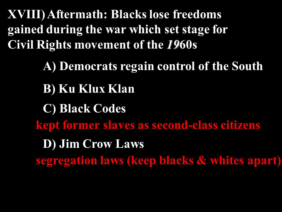 19 XVIII) Aftermath: Blacks lose freedoms gained during the war which set stage for Civil Rights movement of the 1960s A) Democrats regain control of the South kept former slaves as second-class citizens C) Black Codes D) Jim Crow Laws segregation laws (keep blacks & whites apart) B) Ku Klux Klan