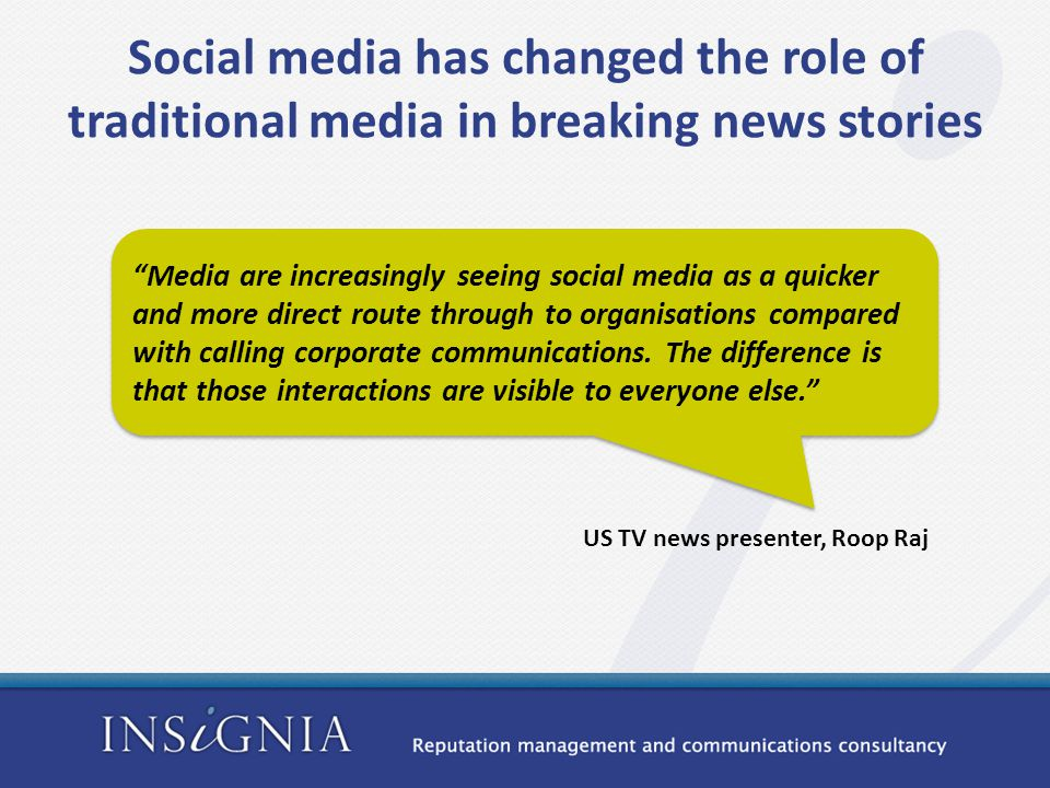 Social media has changed the role of traditional media in breaking news stories Media are increasingly seeing social media as a quicker and more direct route through to organisations compared with calling corporate communications.