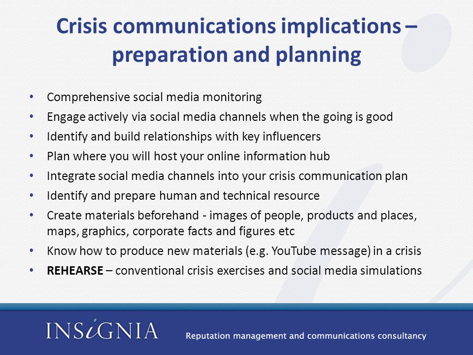 Crisis communications implications – preparation and planning Comprehensive social media monitoring Engage actively via social media channels when the going is good Identify and build relationships with key influencers Plan where you will host your online information hub Integrate social media channels into your crisis communication plan Identify and prepare human and technical resource Create materials beforehand - images of people, products and places, maps, graphics, corporate facts and figures etc Know how to produce new materials (e.g.