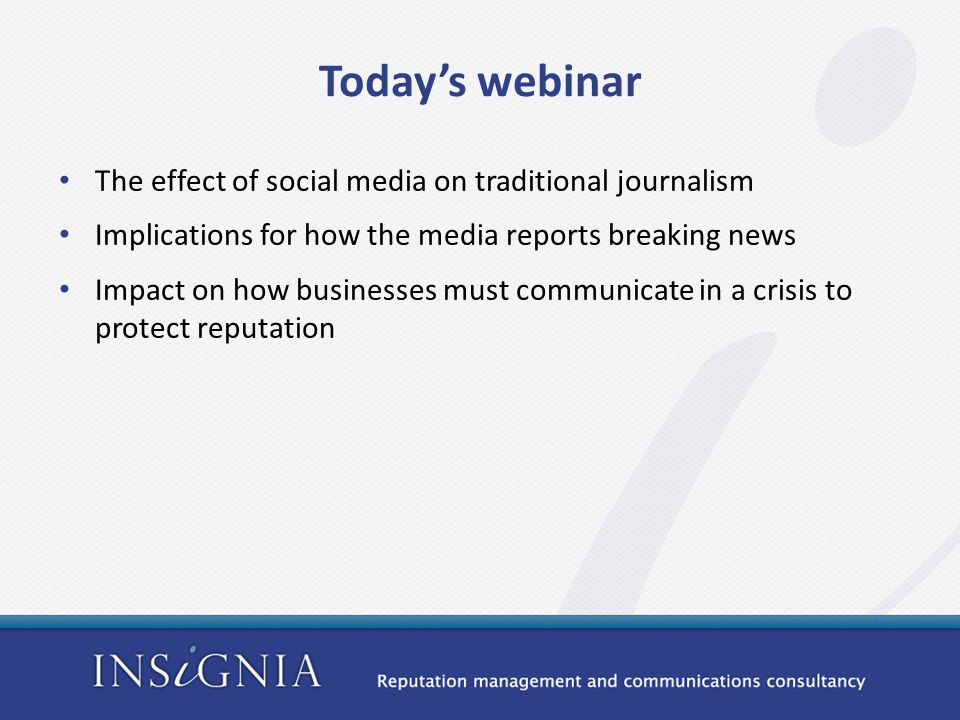 Today's webinar The effect of social media on traditional journalism Implications for how the media reports breaking news Impact on how businesses must communicate in a crisis to protect reputation