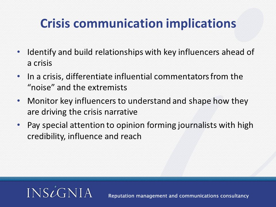 Crisis communication implications Identify and build relationships with key influencers ahead of a crisis In a crisis, differentiate influential commentators from the noise and the extremists Monitor key influencers to understand and shape how they are driving the crisis narrative Pay special attention to opinion forming journalists with high credibility, influence and reach
