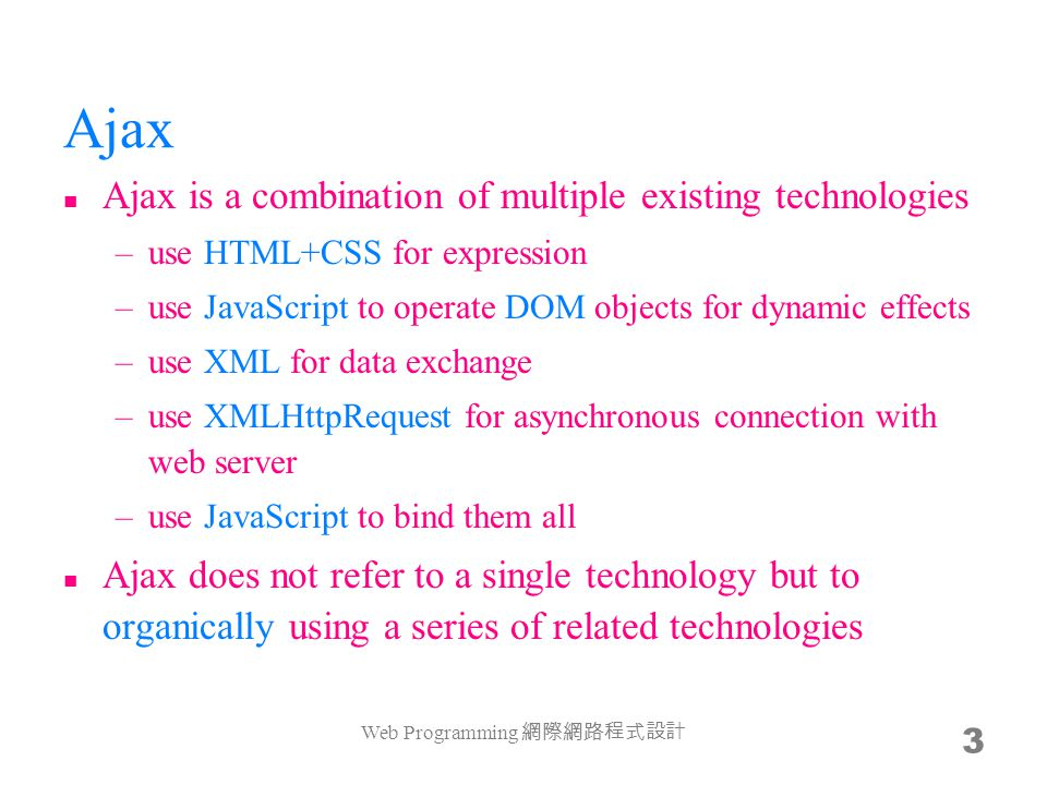 Ajax Ajax is a combination of multiple existing technologies –use HTML+CSS for expression –use JavaScript to operate DOM objects for dynamic effects –use XML for data exchange –use XMLHttpRequest for asynchronous connection with web server –use JavaScript to bind them all Ajax does not refer to a single technology but to organically using a series of related technologies Web Programming 網際網路程式設計 3