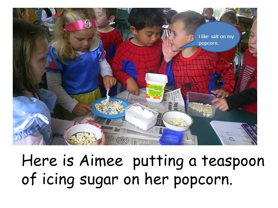 We went back to our classroom and put icing sugar or salt on our popcorn.