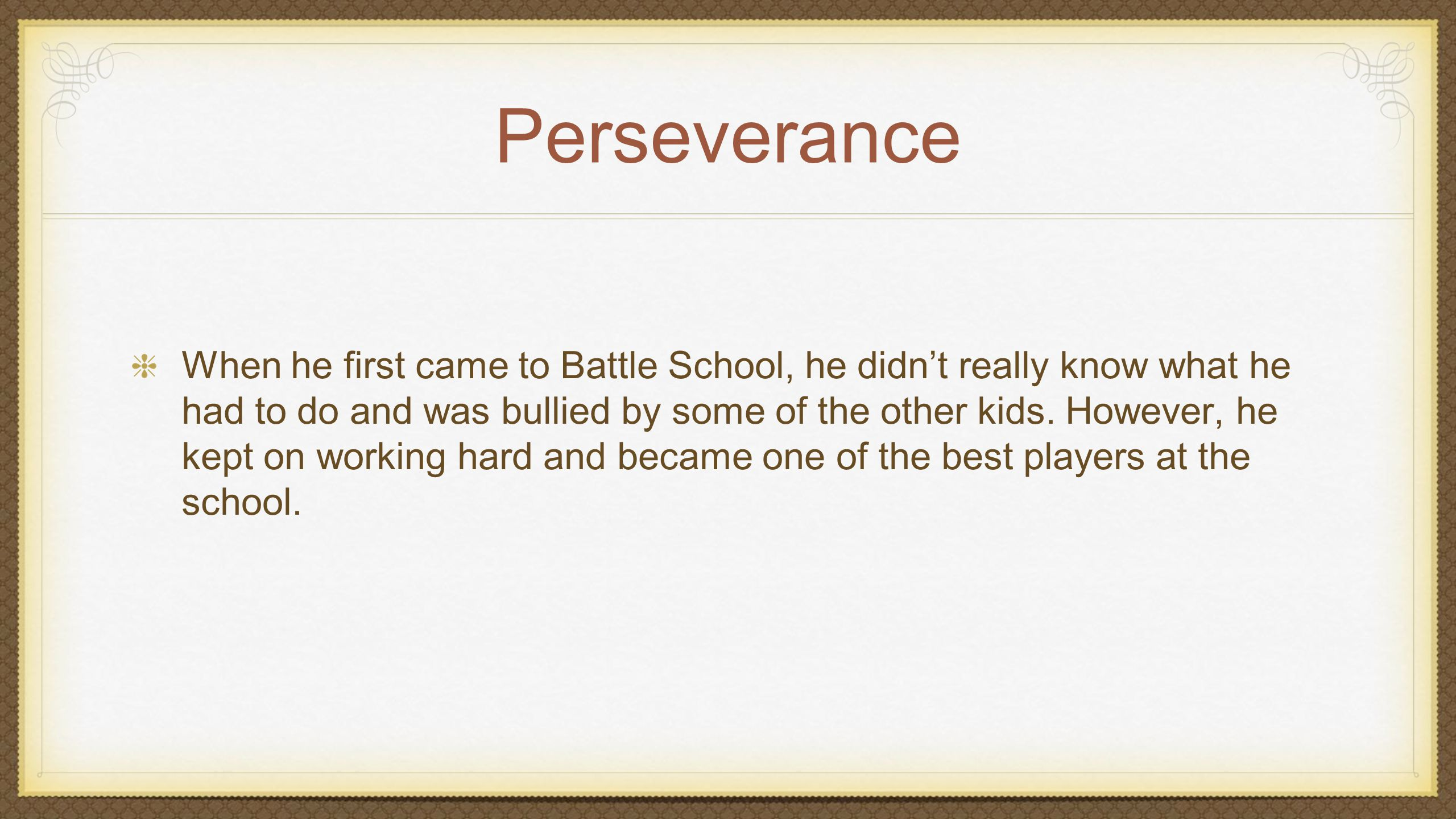 Perseverance When he first came to Battle School, he didn't really know what he had to do and was bullied by some of the other kids.