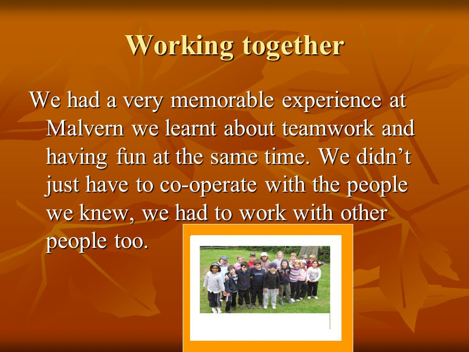 Working together We had a very memorable experience at Malvern we learnt about teamwork and having fun at the same time.