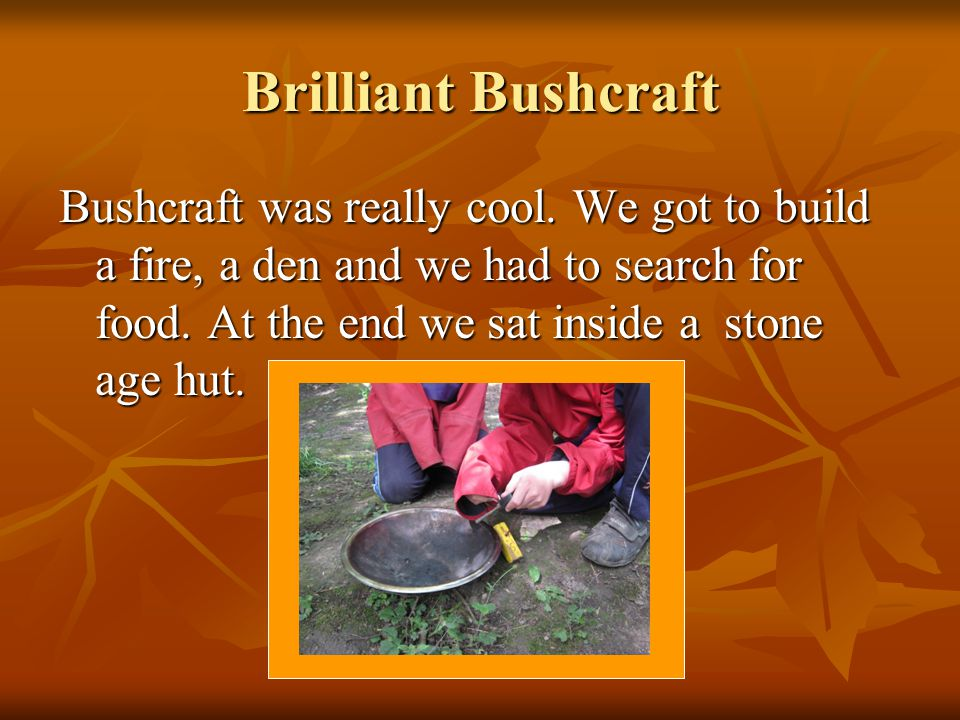 Brilliant Bushcraft Bushcraft was really cool.