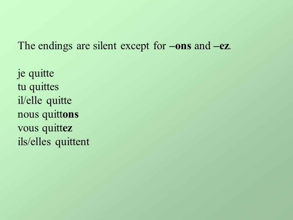 The endings are silent except for –ons and –ez. je quitte tu quittes il/elle quitte nous quittons vous quittez ils/elles quittent