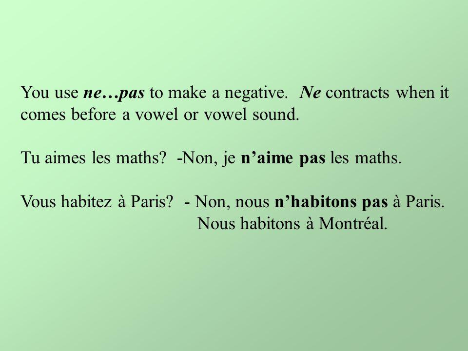 You use ne…pas to make a negative. Ne contracts when it comes before a vowel or vowel sound. Tu aimes les maths? -Non, je n'aime pas les maths. Vous h