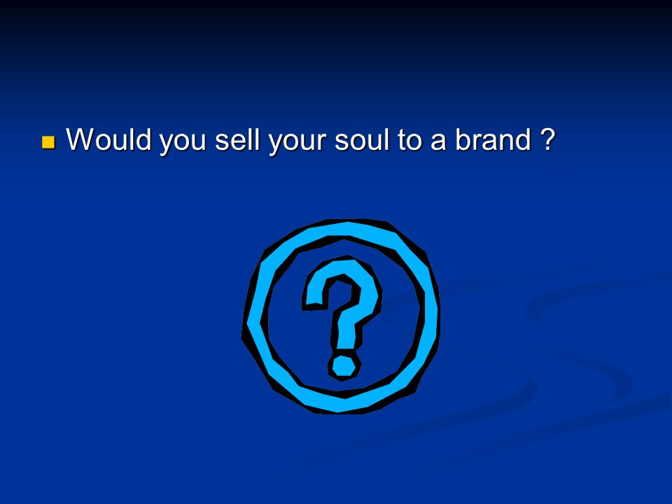Would you sell your soul to a brand ? Would you sell your soul to a brand ?
