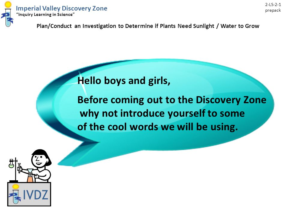 Imperial Valley Discovery Zone Inquiry Learning in Science Plan/Conduct an Investigation to Determine if Plants Need Sunlight / Water to Grow 2-LS-2-1 prepack Hello boys and girls, Before coming out to the Discovery Zone why not introduce yourself to some of the cool words we will be using.