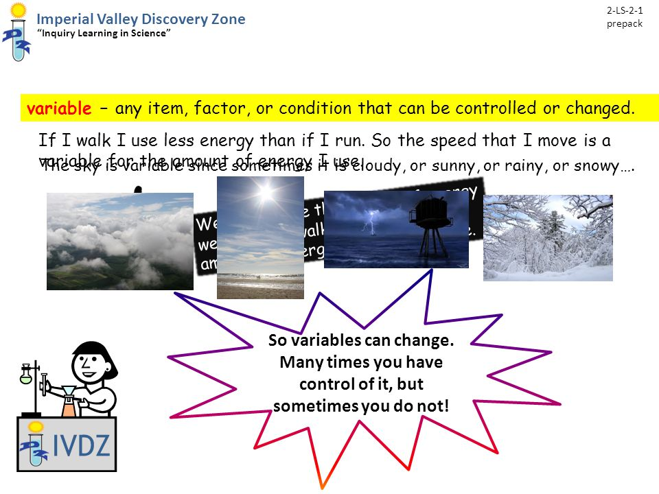 variable – any item, factor, or condition that can be controlled or changed.