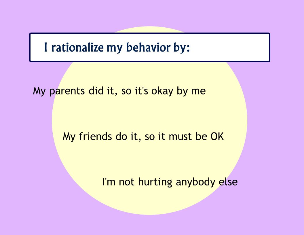 I rationalize my behavior by: My parents did it, so it s okay by me My friends do it, so it must be OK I m not hurting anybody else
