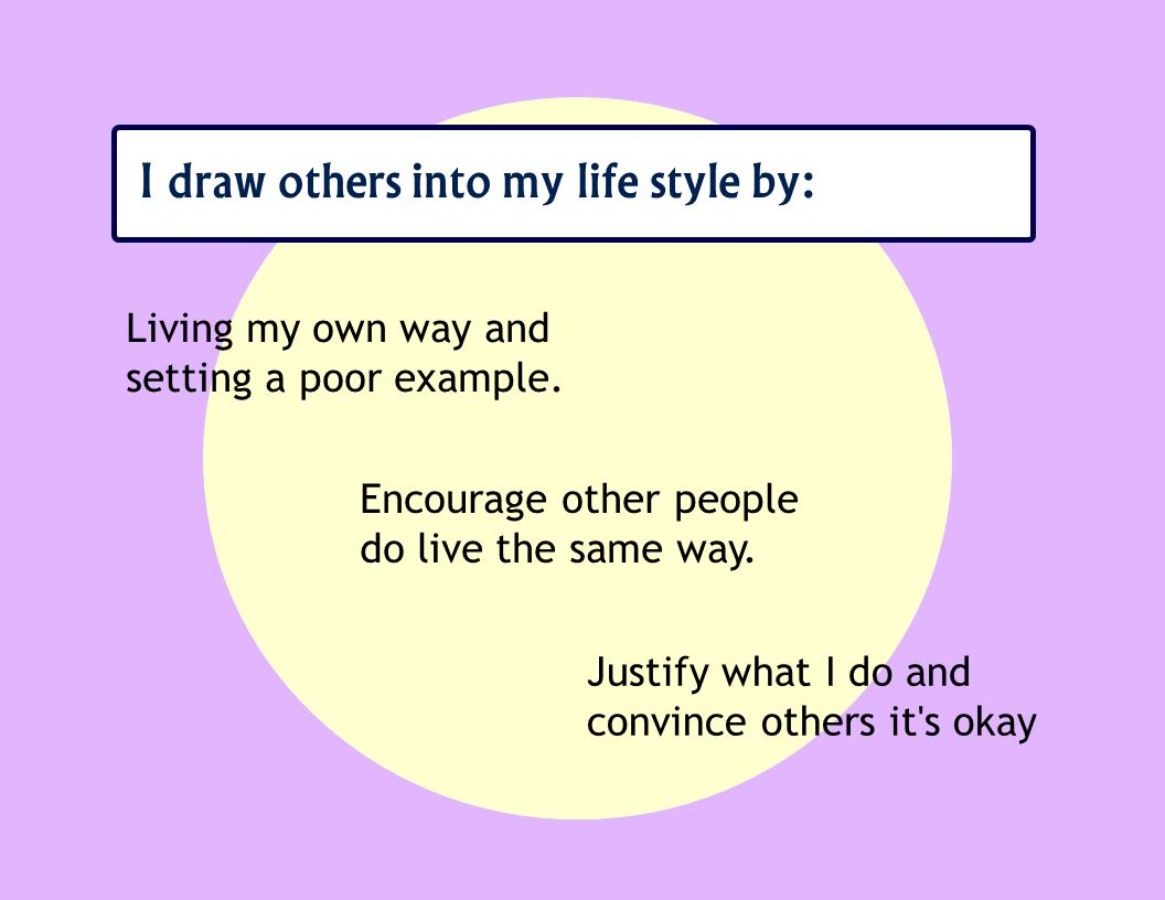I draw others into my life style by: Living my own way and setting a poor example.