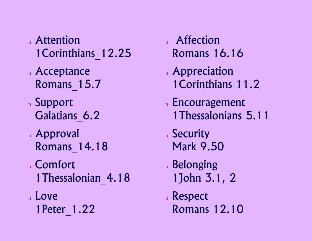 Attention 1Corinthians_12.25 Acceptance Romans_15.7 Support Galatians_6.2 Approval Romans_14.18 Comfort 1Thessalonian_4.18 Love 1Peter_1.22 Affection Romans 16.16 Appreciation 1Corinthians 11.2 Encouragement 1Thessalonians 5.11 Security Mark 9.50 Belonging 1John 3.1, 2 Respect Romans 12.10