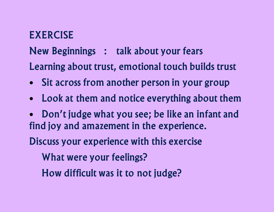 EXERCISE New Beginnings:talk about your fears Learning about trust, emotional touch builds trust Sit across from another person in your group Look at them and notice everything about them Don't judge what you see; be like an infant and find joy and amazement in the experience.