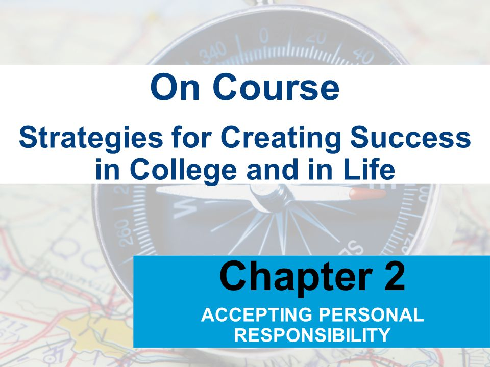 Strategies for Creating Success in College and in Life On Course Chapter 2 ACCEPTING PERSONAL RESPONSIBILITY