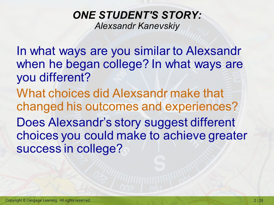 2   20 Copyright © Cengage Learning. All rights reserved. ONE STUDENT'S STORY: Alexsandr Kanevskiy In what ways are you similar to Alexsandr when he b